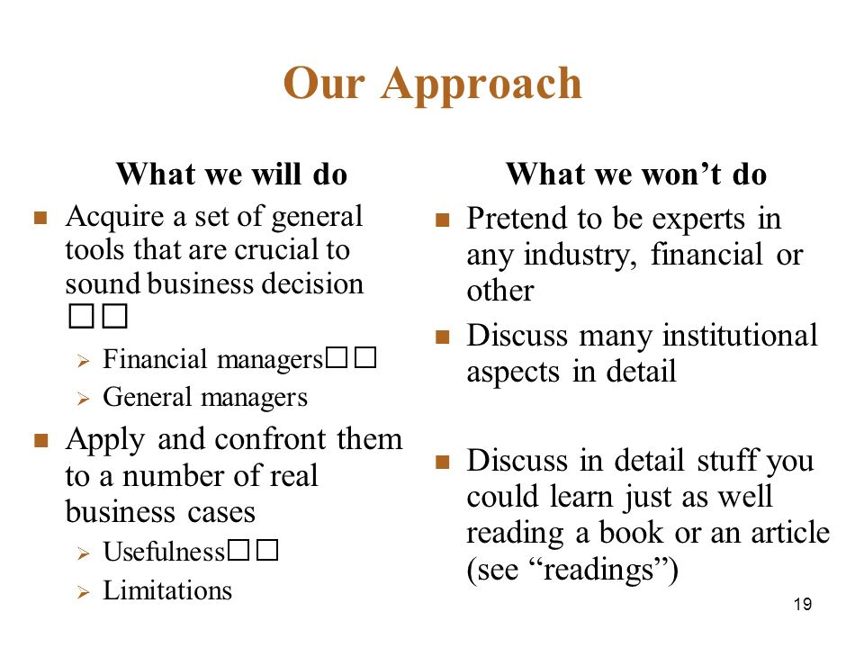 19 Our Approach What we will do Acquire a set of general tools that are crucial to sound business decision Financial managers General managers Apply and confront them to a number of real business cases Usefulness Limitations What we wont do Pretend to be experts in any industry, financial or other Discuss many institutional aspects in detail Discuss in detail stuff you could learn just as well reading a book or an article (see readings)