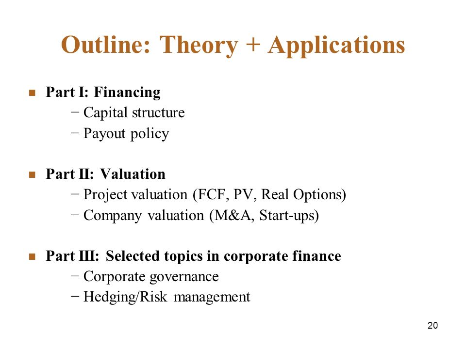 20 Outline: Theory + Applications Part I: Financing Capital structure Payout policy Part II: Valuation Project valuation (FCF, PV, Real Options) Company valuation (M&A, Start-ups) Part III: Selected topics in corporate finance Corporate governance Hedging/Risk management