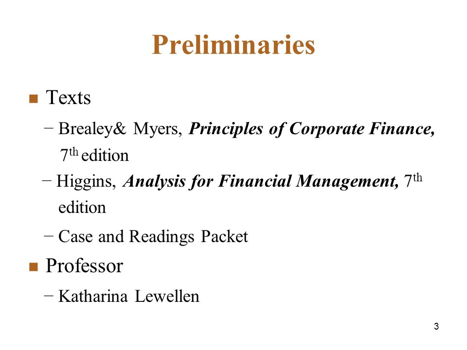 3 Preliminaries Texts Brealey& Myers, Principles of Corporate Finance, 7 th edition Higgins, Analysis for Financial Management, 7 th edition Case and Readings Packet Professor Katharina Lewellen