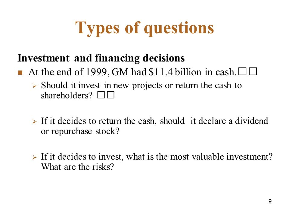 9 Types of questions Investment and financing decisions At the end of 1999, GM had $11.4 billion in cash.