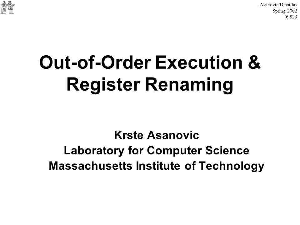 Out-of-Order Execution & Register Renaming Krste Asanovic Laboratory for Computer Science Massachusetts Institute of Technology Asanovic/Devadas Sprin