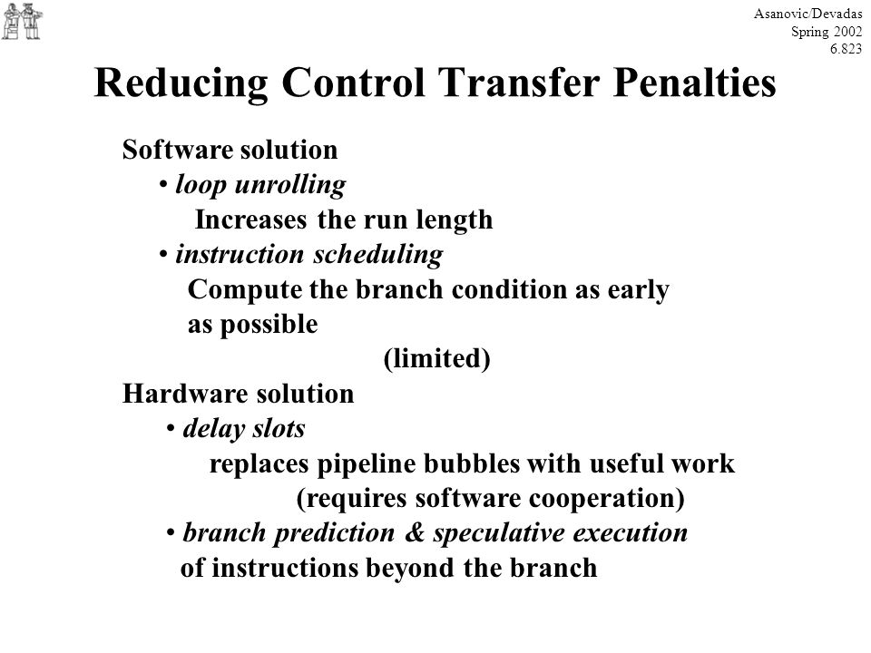 Reducing Control Transfer Penalties Asanovic/Devadas Spring 2002 6.823 Software solution loop unrolling Increases the run length instruction schedulin