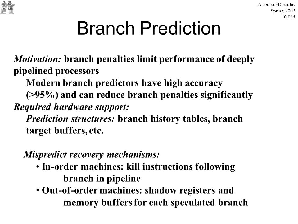 Branch Prediction Asanovic/Devadas Spring 2002 6.823 Motivation: branch penalties limit performance of deeply pipelined processors Modern branch predi