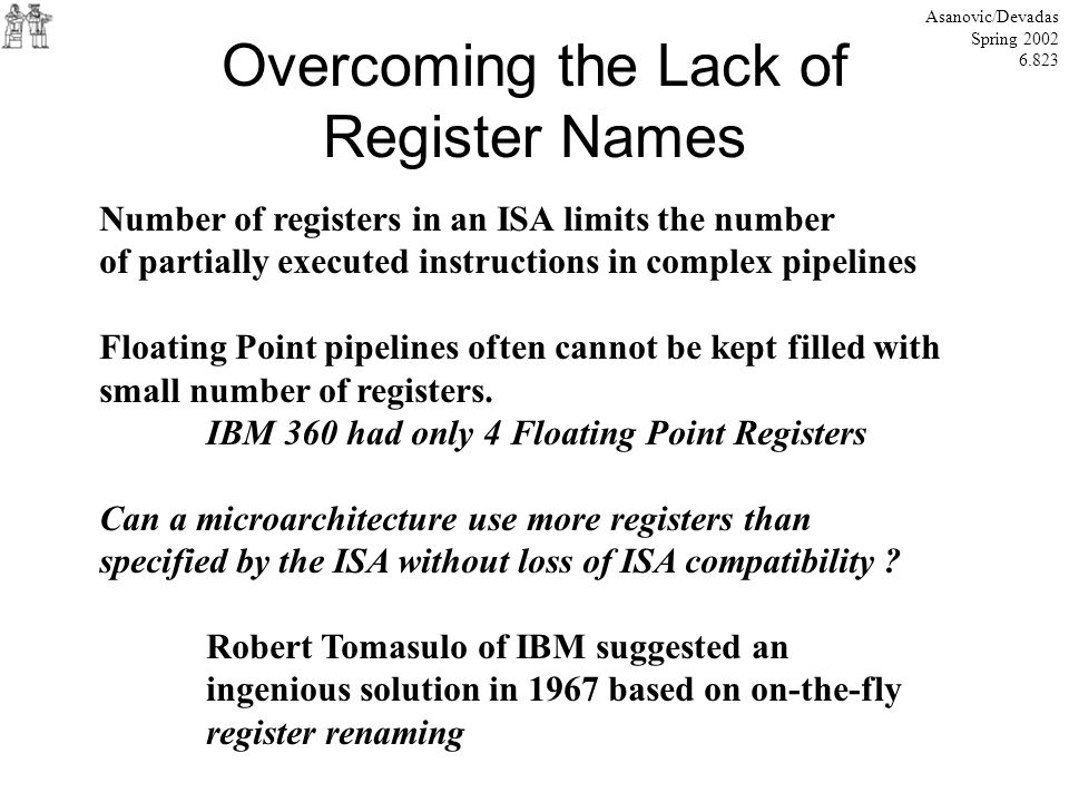 Overcoming the Lack of Register Names Asanovic/Devadas Spring 2002 6.823 Number of registers in an ISA limits the number of partially executed instruc