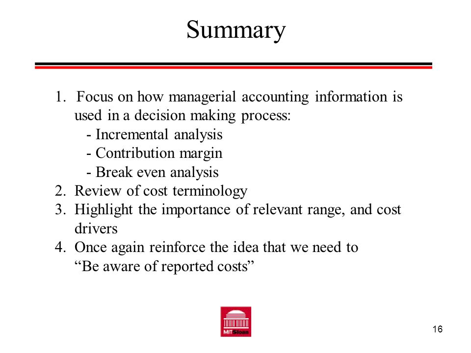 16 Summary 1. Focus on how managerial accounting information is used in a decision making process: - Incremental analysis - Contribution margin - Brea
