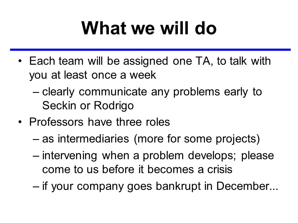What we will do Each team will be assigned one TA, to talk with you at least once a week –clearly communicate any problems early to Seckin or Rodrigo Professors have three roles –as intermediaries (more for some projects) –intervening when a problem develops; please come to us before it becomes a crisis –if your company goes bankrupt in December...