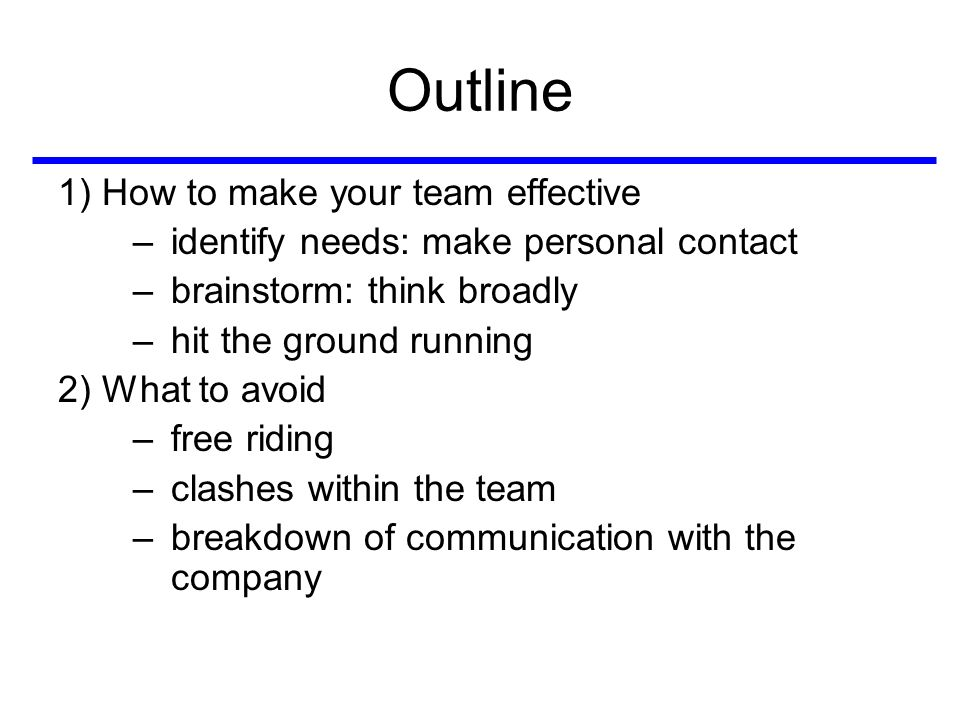Outline 1) How to make your team effective –identify needs: make personal contact –brainstorm: think broadly –hit the ground running 2) What to avoid