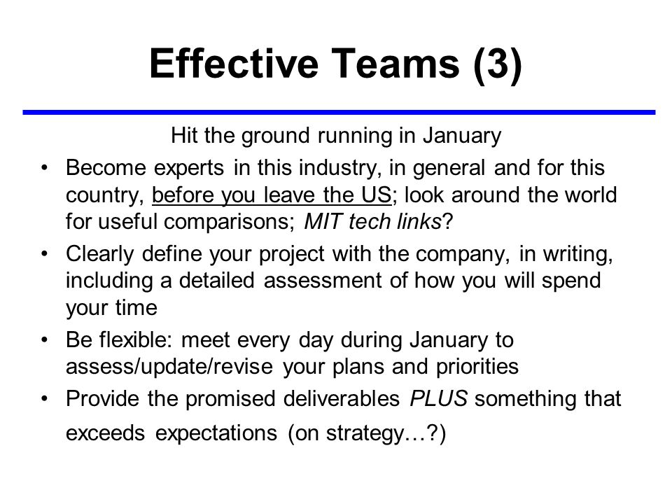 Effective Teams (3) Hit the ground running in January Become experts in this industry, in general and for this country, before you leave the US; look