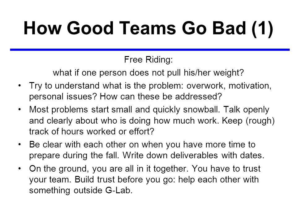 How Good Teams Go Bad (1) Free Riding: what if one person does not pull his/her weight? Try to understand what is the problem: overwork, motivation, p