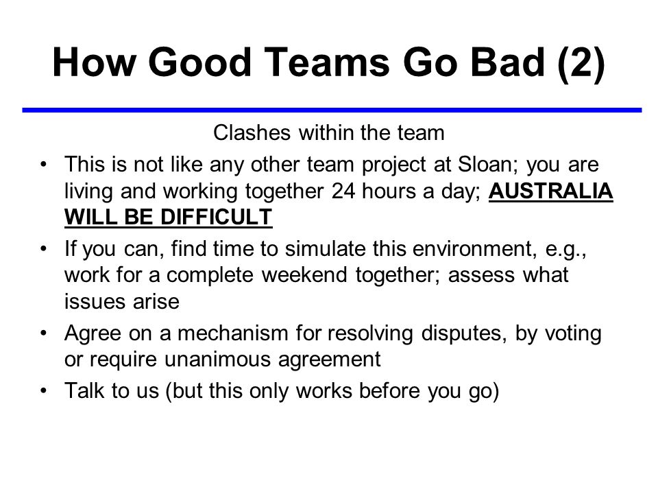 How Good Teams Go Bad (2) Clashes within the team This is not like any other team project at Sloan; you are living and working together 24 hours a day; AUSTRALIA WILL BE DIFFICULT If you can, find time to simulate this environment, e.g., work for a complete weekend together; assess what issues arise Agree on a mechanism for resolving disputes, by voting or require unanimous agreement Talk to us (but this only works before you go)