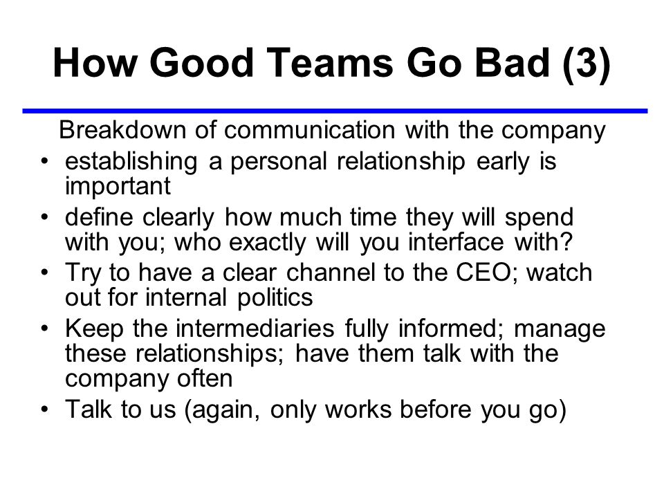 How Good Teams Go Bad (3) Breakdown of communication with the company establishing a personal relationship early is important define clearly how much time they will spend with you; who exactly will you interface with.