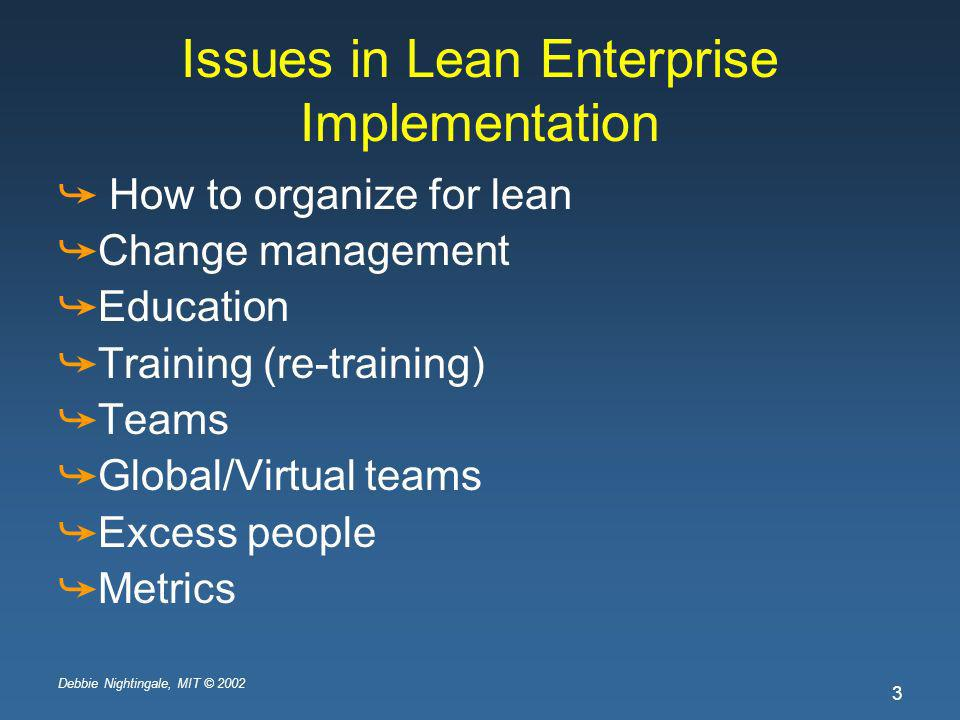 Debbie Nightingale, MIT © 2002 3 Issues in Lean Enterprise Implementation How to organize for lean Change management Education Training (re-training) Teams Global/Virtual teams Excess people Metrics