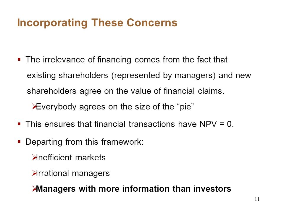 11 Incorporating These Concerns The irrelevance of financing comes from the fact that existing shareholders (represented by managers) and new shareholders agree on the value of financial claims.