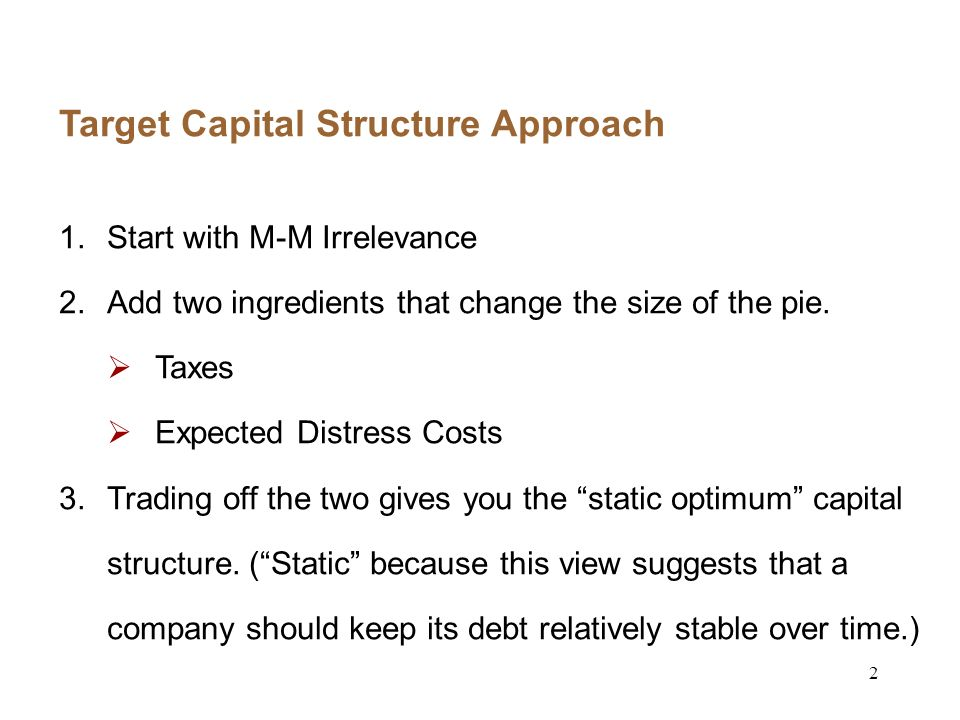 2 Target Capital Structure Approach 1.Start with M-M Irrelevance 2.Add two ingredients that change the size of the pie.