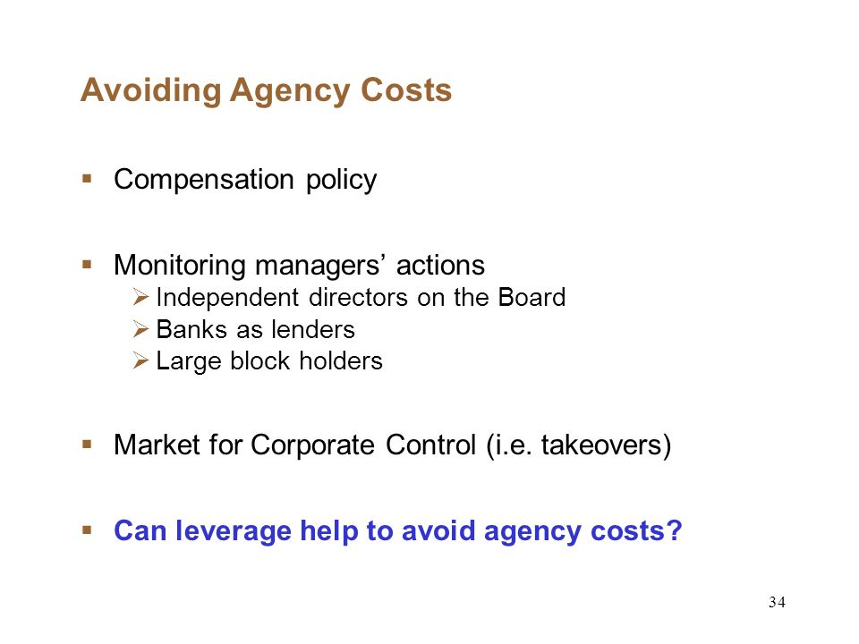 34 Avoiding Agency Costs Compensation policy Monitoring managers actions Independent directors on the Board Banks as lenders Large block holders Market for Corporate Control (i.e.