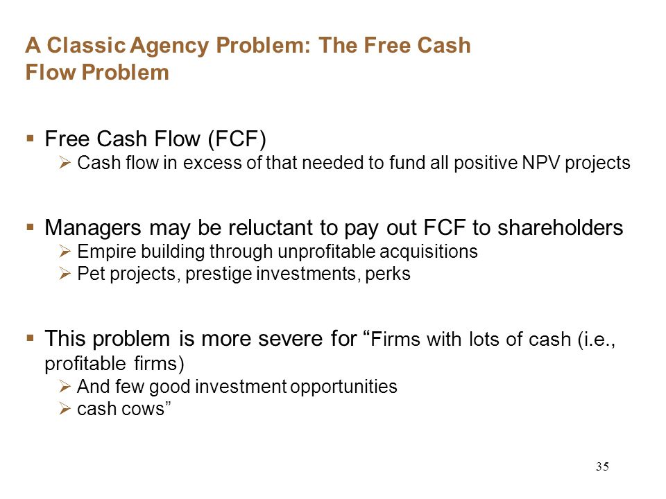 35 A Classic Agency Problem: The Free Cash Flow Problem Free Cash Flow (FCF) Cash flow in excess of that needed to fund all positive NPV projects Managers may be reluctant to pay out FCF to shareholders Empire building through unprofitable acquisitions Pet projects, prestige investments, perks This problem is more severe for Firms with lots of cash (i.e., profitable firms) And few good investment opportunities cash cows