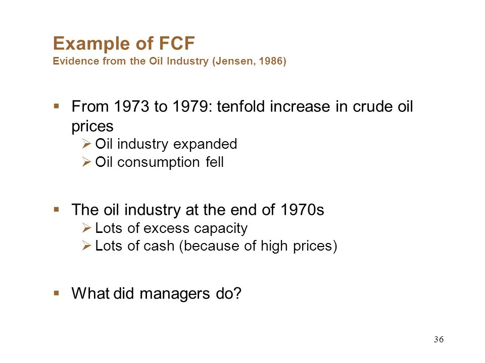 36 Example of FCF Evidence from the Oil Industry (Jensen, 1986) From 1973 to 1979: tenfold increase in crude oil prices Oil industry expanded Oil consumption fell The oil industry at the end of 1970s Lots of excess capacity Lots of cash (because of high prices) What did managers do
