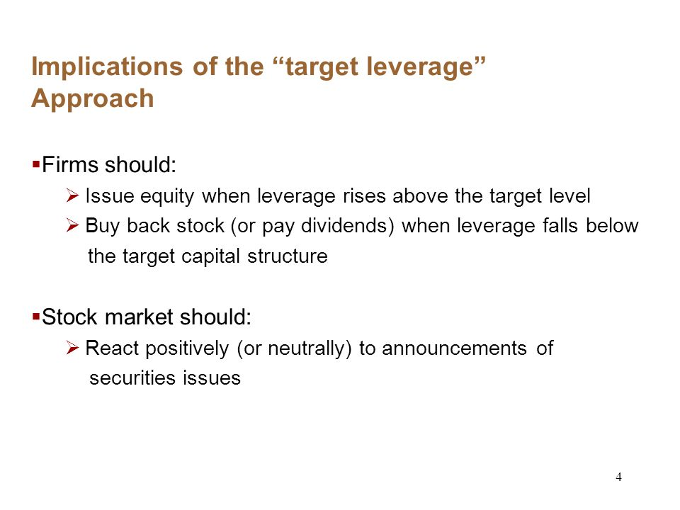 4 Implications of the target leverage Approach Firms should: Issue equity when leverage rises above the target level Buy back stock (or pay dividends) when leverage falls below the target capital structure Stock market should: React positively (or neutrally) to announcements of securities issues