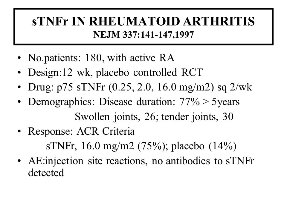 sTNFr IN RHEUMATOID ARTHRITIS NEJM 337:141-147,1997 No.patients: 180, with active RA Design:12 wk, placebo controlled RCT Drug: p75 sTNFr (0.25, 2.0,