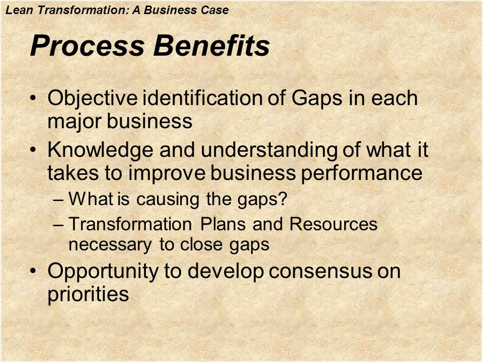 Lean Transformation: A Business Case Process Benefits Objective identification of Gaps in each major business Knowledge and understanding of what it t