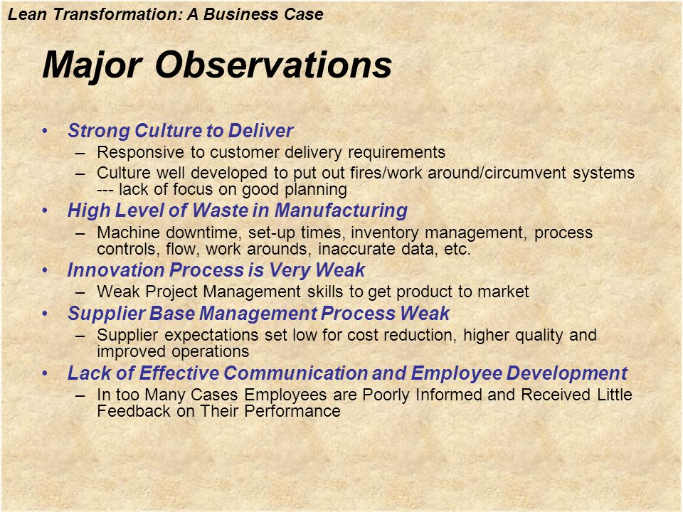 Lean Transformation: A Business Case Major Observations Strong Culture to Deliver –Responsive to customer delivery requirements –Culture well develope