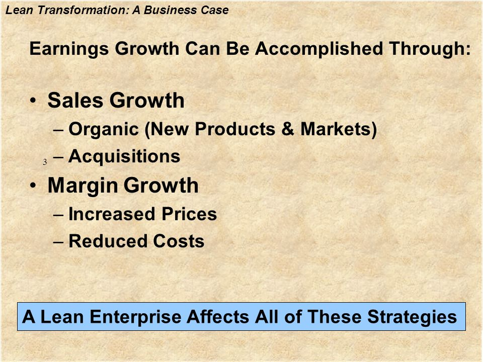 Lean Transformation: A Business Case Earnings Growth Can Be Accomplished Through: Sales Growth –Organic (New Products & Markets) –Acquisitions Margin
