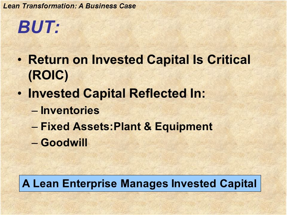 Lean Transformation: A Business Case BUT: Return on Invested Capital Is Critical (ROIC) Invested Capital Reflected In: –Inventories –Fixed Assets:Plan