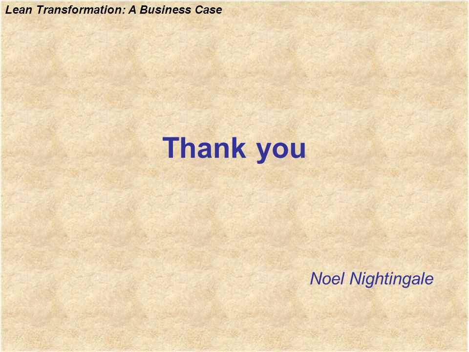 Lean Transformation: A Business Case Thankyou Noel Nightingale