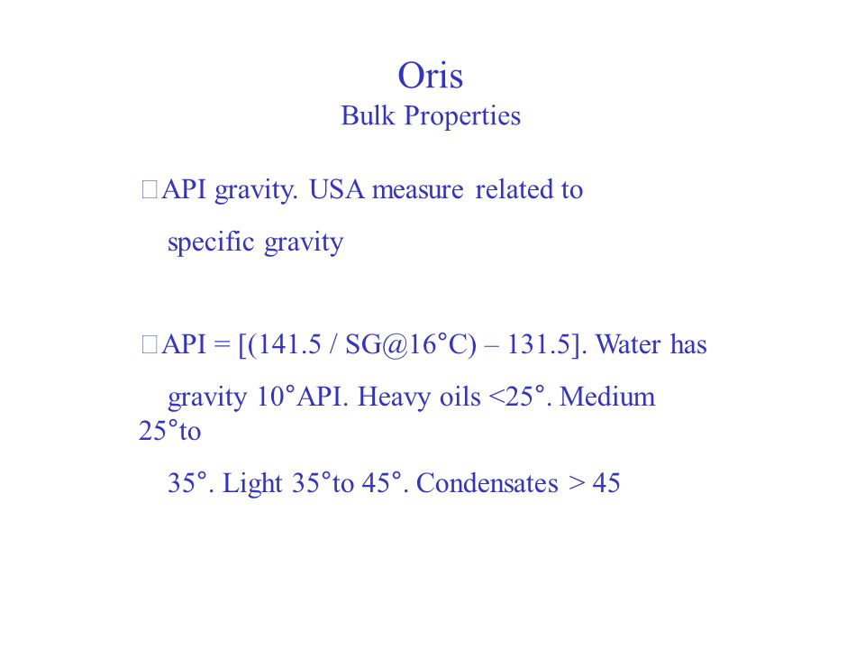 Oris Bulk Properties API gravity. USA measure related to specific gravity API = [(141.5 / SG@16°C) – 131.5]. Water has gravity 10°API. Heavy oils <25°