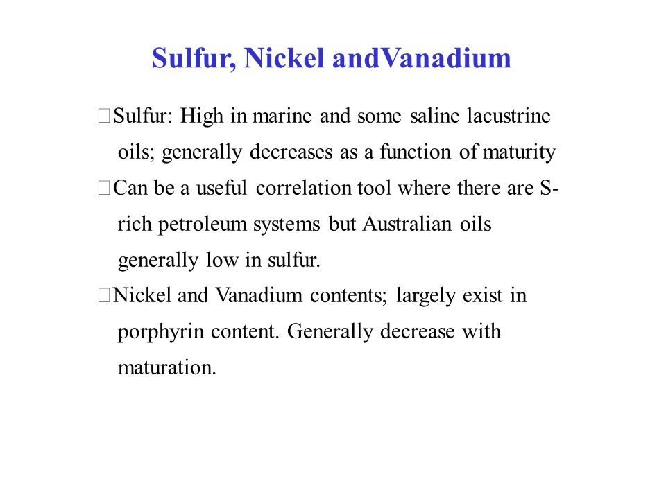 Sulfur, Nickel andVanadium Sulfur: High in marine and some saline lacustrine oils; generally decreases as a function of maturity Can be a useful corre