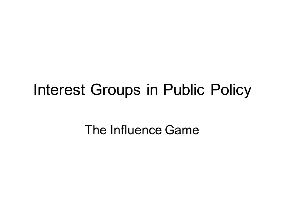 Interest Groups in Public Policy The Influence Game