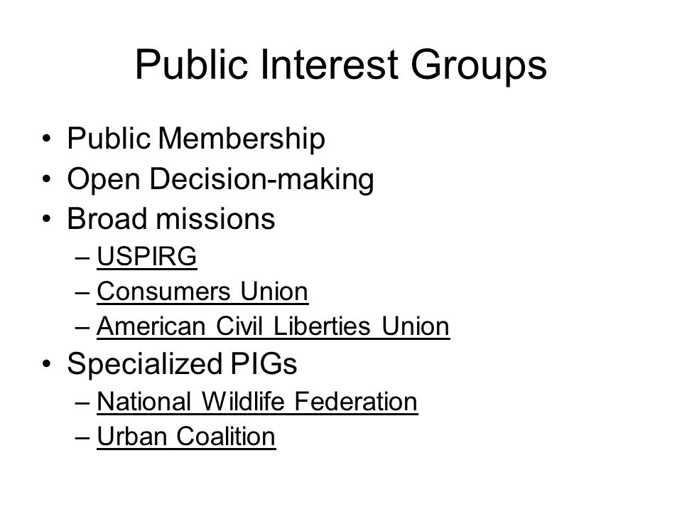 Public Interest Groups Public Membership Open Decision-making Broad missions –USPIRG –Consumers Union –American Civil Liberties Union Specialized PIGs –National Wildlife Federation –Urban Coalition