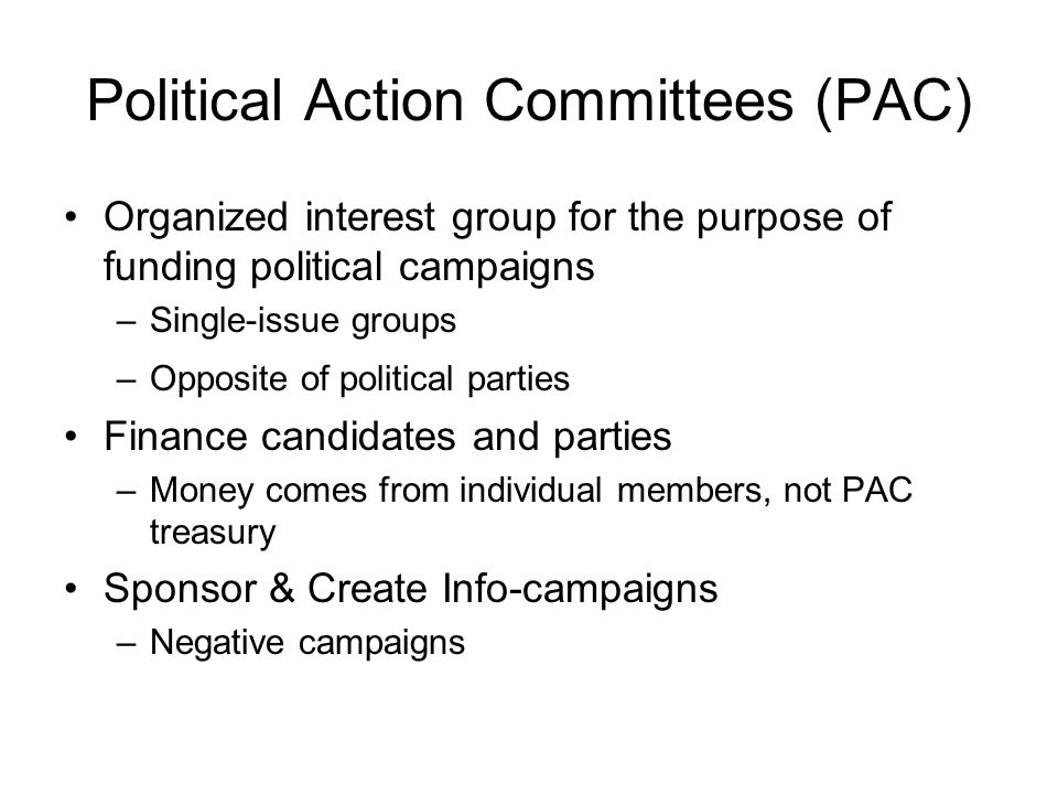 Political Action Committees (PAC) Organized interest group for the purpose of funding political campaigns –Single-issue groups –Opposite of political