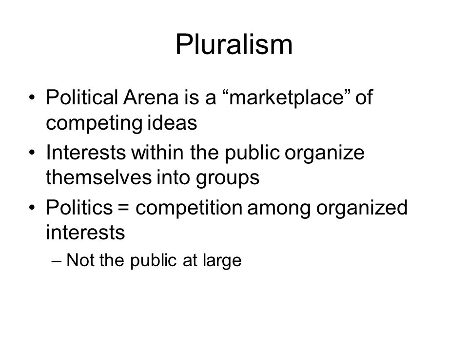 Pluralism Political Arena is a marketplace of competing ideas Interests within the public organize themselves into groups Politics = competition among