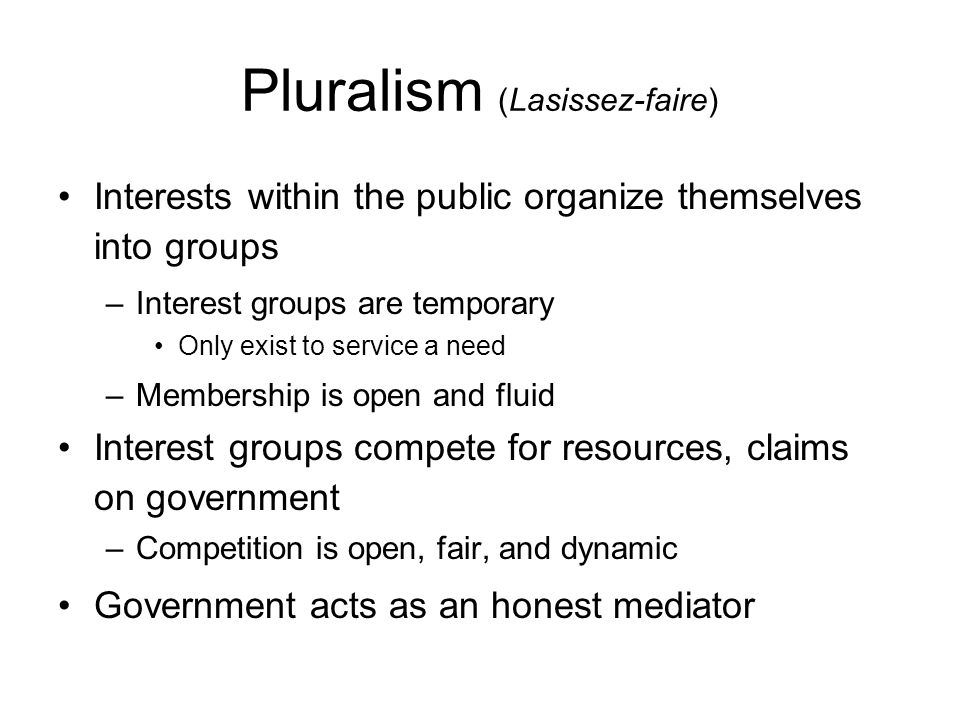 Pluralism (Lasissez-faire) Interests within the public organize themselves into groups –Interest groups are temporary Only exist to service a need –Membership is open and fluid Interest groups compete for resources, claims on government –Competition is open, fair, and dynamic Government acts as an honest mediator