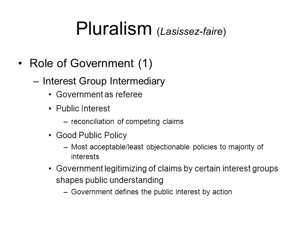 Pluralism (Lasissez-faire) Role of Government (2) –Net Benefit Maximizer Government uses procedural expertise to maximize net benefits among all claimants Public interest –Most efficient use of public resources Good Public Policy –Most efficient policies Government valuation and action shapes public understanding of tradeoffs, relative worth, etc.