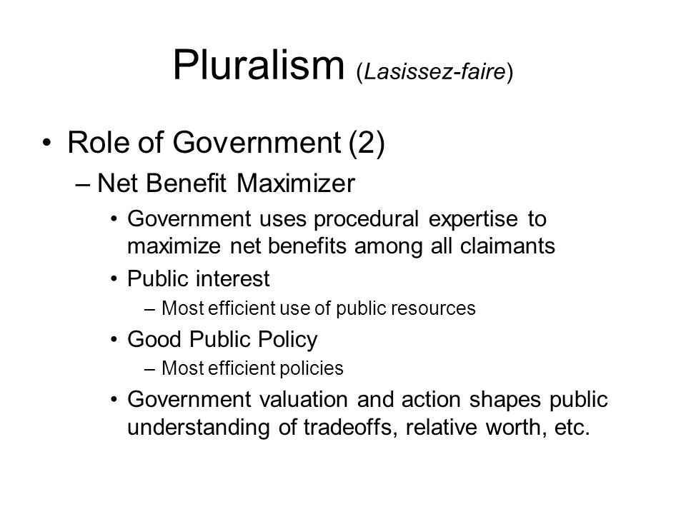 Pluralism (Corporate) Interests within the public organize themselves into groups –Interest groups are permanent –Membership is specialized and stable Certain interest groups acquire controlling power in specific policy areas –defects in political marketplace Collusion among interest groups to establish turf Parts of government (bureaucracy) are captured by special interests Financial, human, and technical resources influence