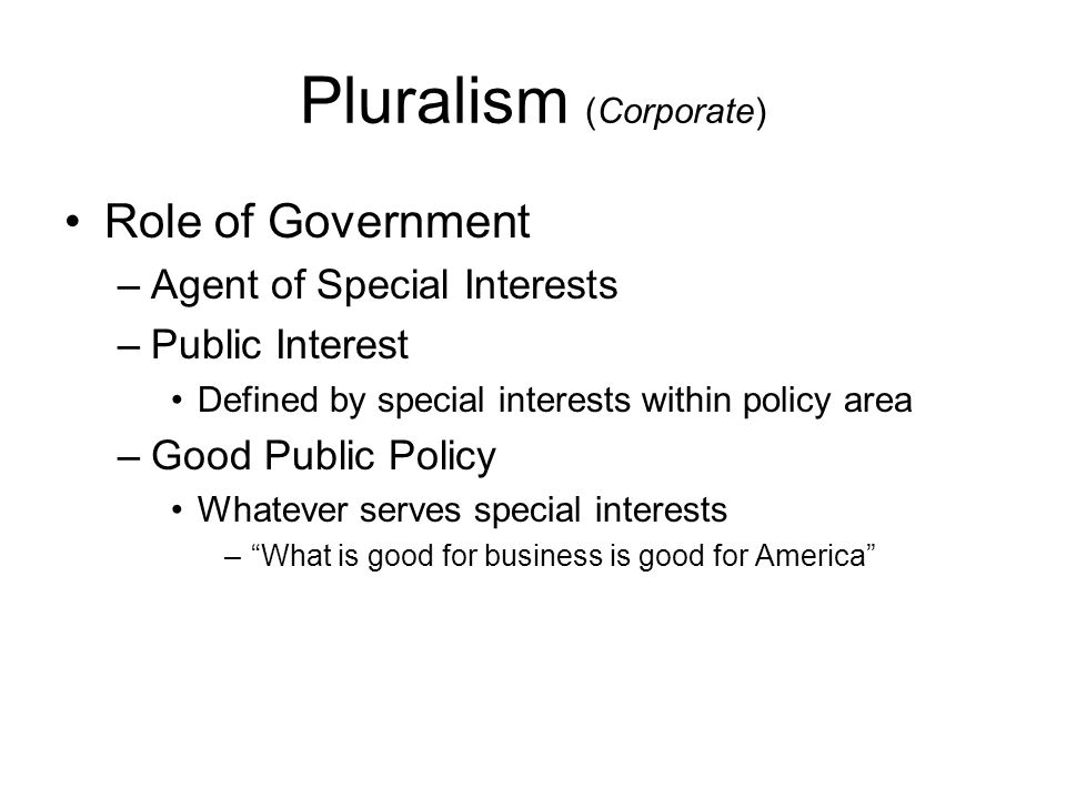 Pluralism (Corporate) Role of Government –Agent of Special Interests –Public Interest Defined by special interests within policy area –Good Public Pol