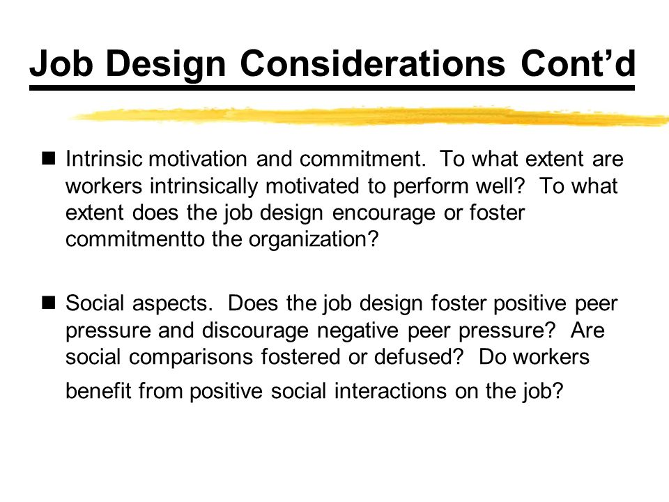 Job Design Considerations Contd Intrinsic motivation and commitment. To what extent are workers intrinsically motivated to perform well? To what exten