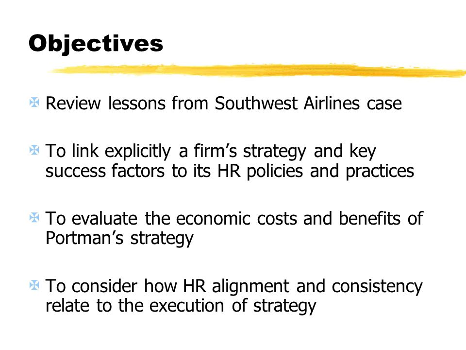 Objectives Review lessons from Southwest Airlines case To link explicitly a firms strategy and key success factors to its HR policies and practices To