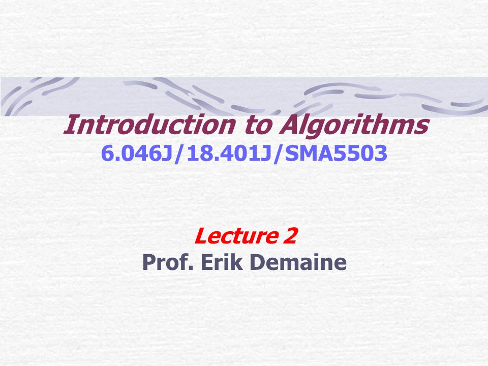 Introduction to Algorithms 6.046J/18.401J/SMA5503 Lecture 2 Prof. Erik Demaine