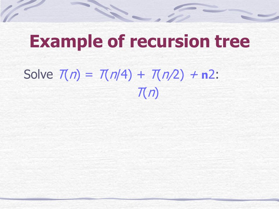 Example of recursion tree Solve T(n) = T(n/4) + T(n/2) + n 2: T(n)