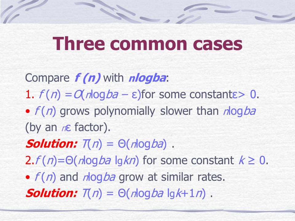 Three common cases Compare f (n) with n logba: 1. f (n) =O( n logba – ε)for some constantε> 0.