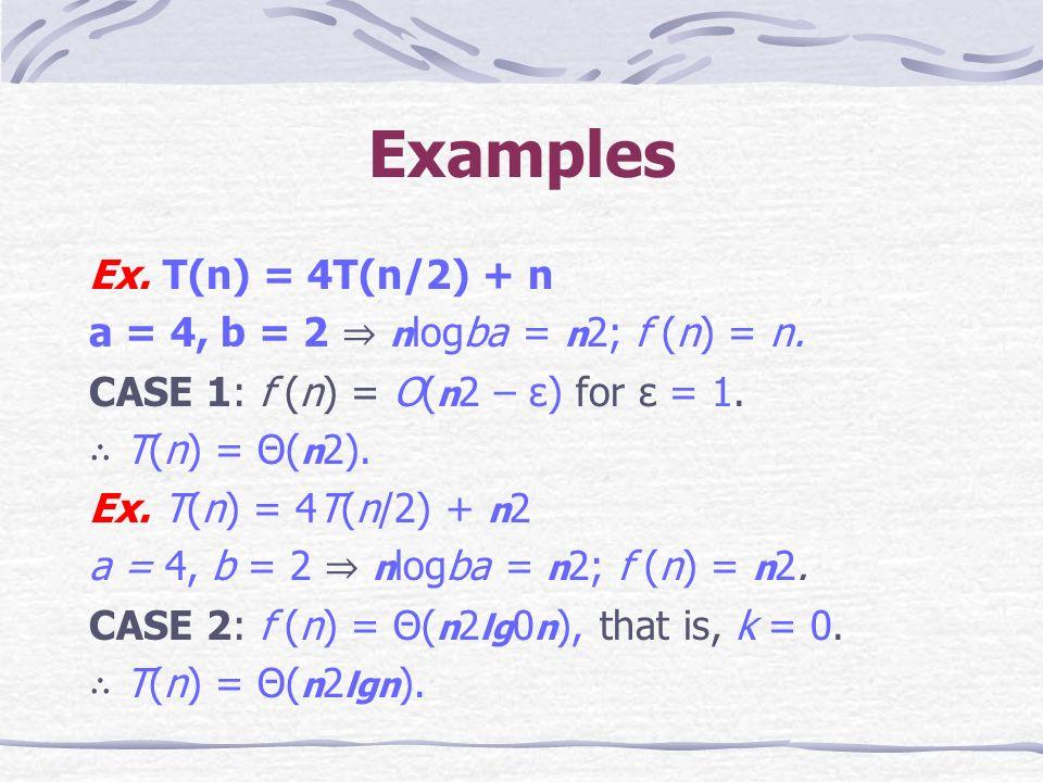 Examples Ex. T(n) = 4T(n/2) + n a = 4, b = 2 n logba = n 2; f (n) = n.