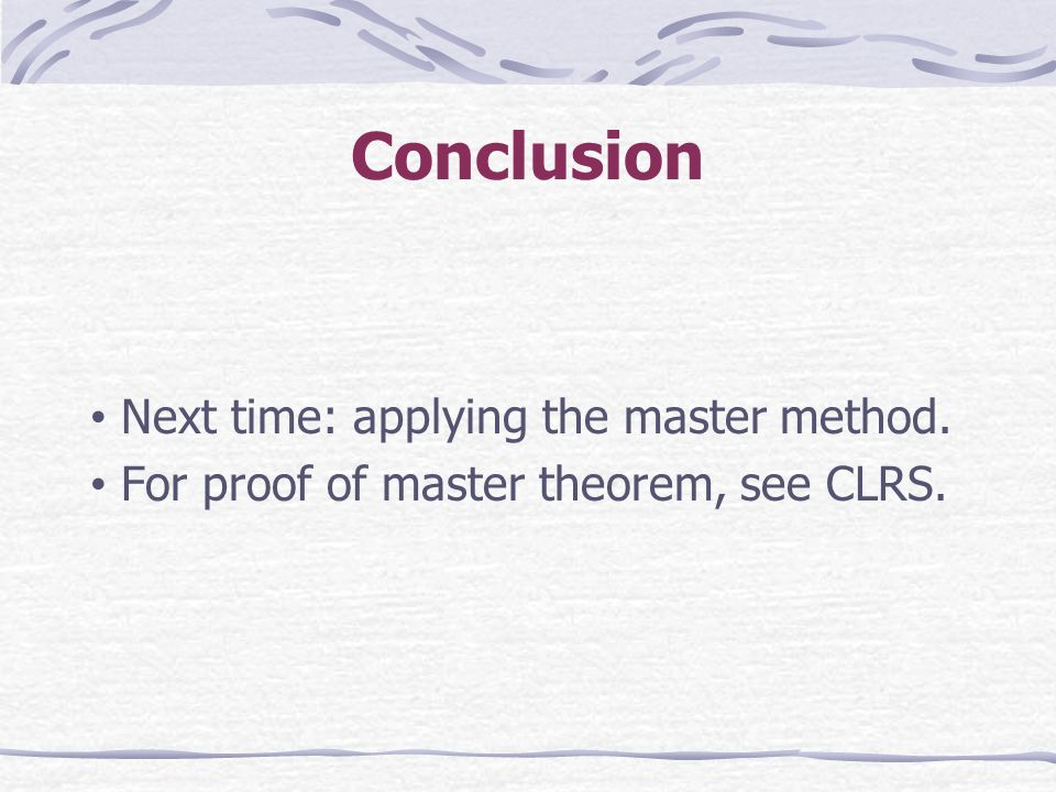Conclusion Next time: applying the master method. For proof of master theorem, see CLRS.