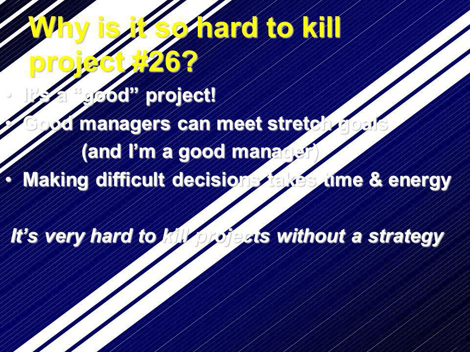 Why is it so hard to kill project #26? Its a good project!Its a good project! Good managers can meet stretch goalsGood managers can meet stretch goals