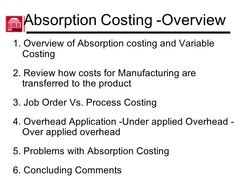 Absorption Costing -Overview 1. Overview of Absorption costing and Variable Costing 2. Review how costs for Manufacturing are transferred to the produ