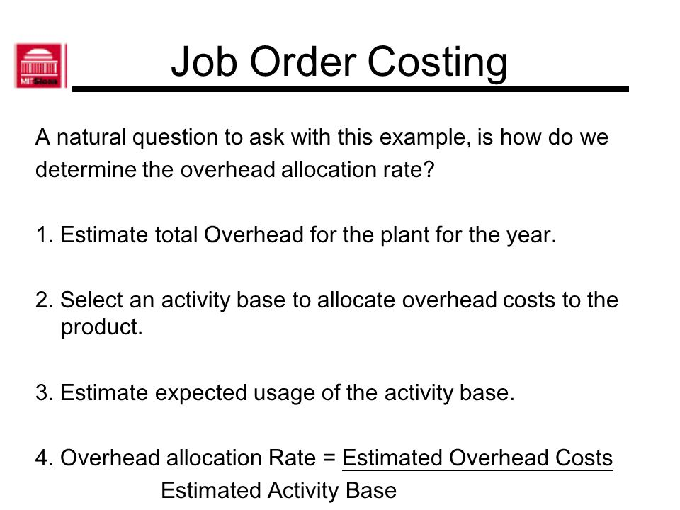 A natural question to ask with this example, is how do we determine the overhead allocation rate? 1. Estimate total Overhead for the plant for the yea