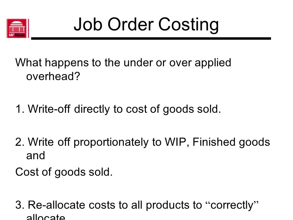 Job Order Costing What happens to the under or over applied overhead? 1. Write-off directly to cost of goods sold. 2. Write off proportionately to WIP