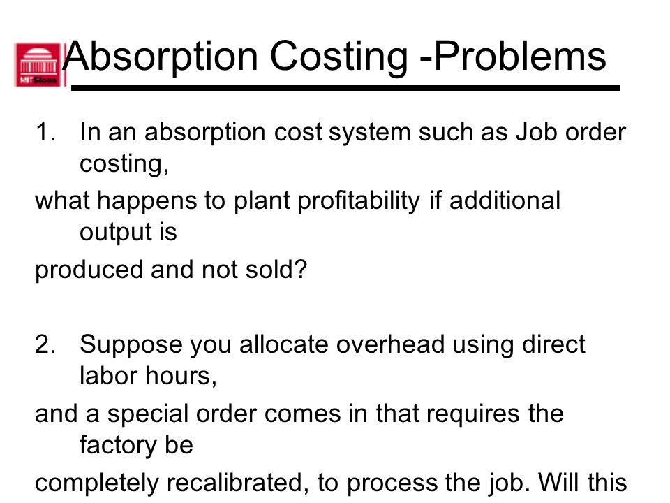 Absorption Costing -Problems 1.In an absorption cost system such as Job order costing, what happens to plant profitability if additional output is pro